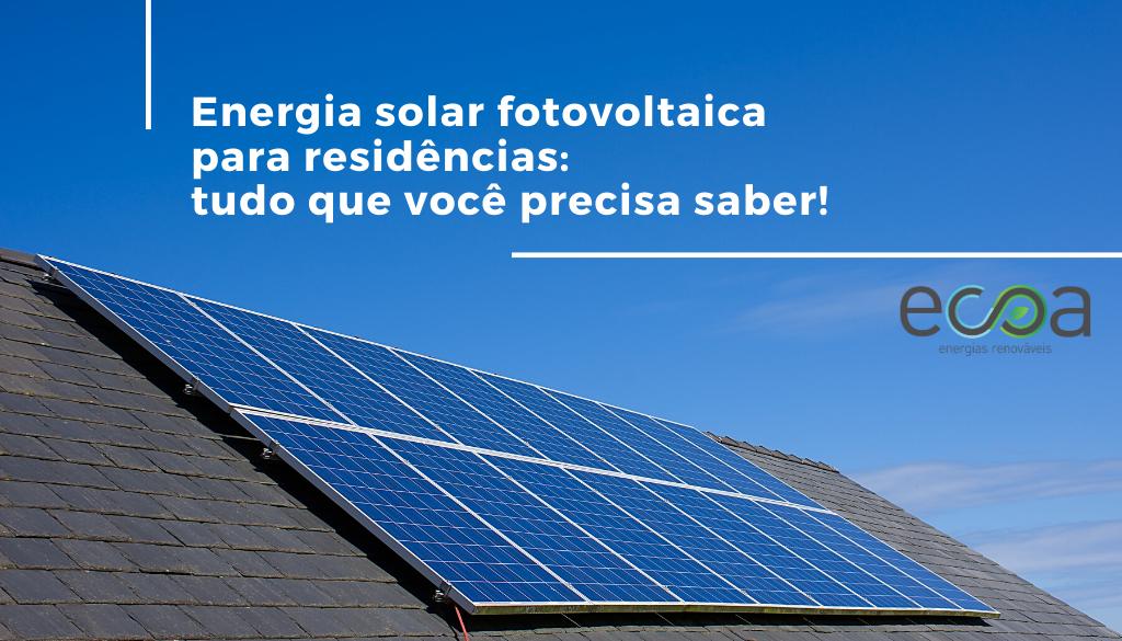 Energia solar fotovoltaica para residência: tudo que você precisa saber para começar a gerar sua própria energia!